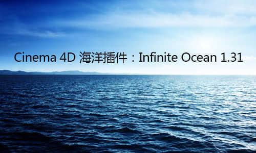 Cinema 4D 海洋插件:Infinite Ocean 1.31