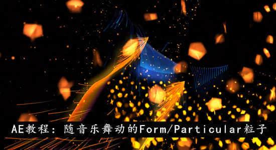 AE教程:随音乐舞动的 Form/Particular 粒子